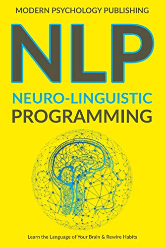 NLP: Neuro-Linguistic Programming (Complete NLP Training to Build Mental Resources, Change Your Habits, Improve Communication Skills Book 1)