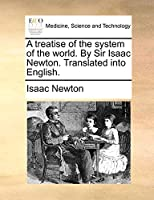 A Treatise of the System of the World. by Sir Isaac Newton. Translated Into English.