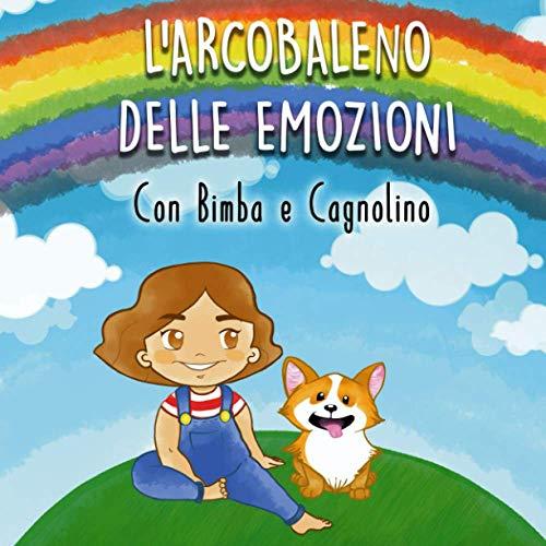 L' Arcobaleno delle Emozioni con Bimba e Cagnolino: Favola illustrata per bambini. Una magica avventura alla scoperta dei colori e dei sentimenti, in piu tanti disegni da colorare!