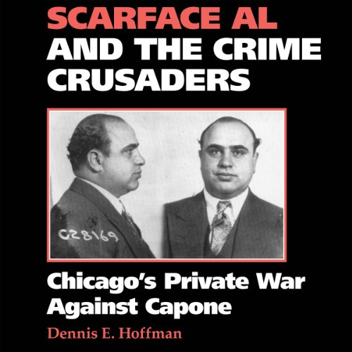 Scarface Al and the Crime Crusaders: Chicago's Private War Against Capone Audiobook By Dennis E. Hoffman cover art