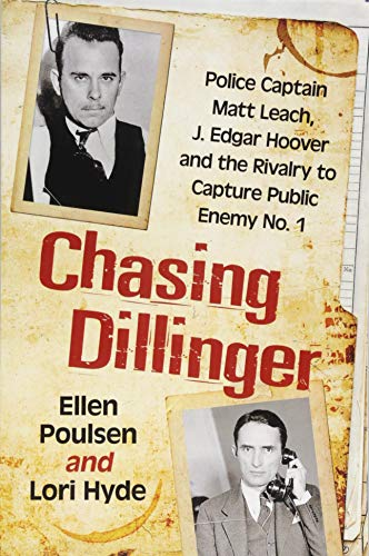 Chasing Dillinger: Police Captain Matt Leach, J. Edgar Hoover and the Rivalry to Capture Public Enemy No. 1