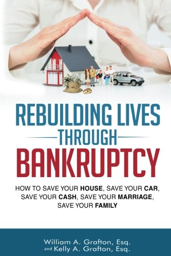 Rebuilding Lives Through Bankruptcy: How to Save Your House, Save Your Car, Save Your Cash, Save your Marriage, Save Your Family