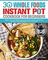 30 Whole Foods Instant Pot Cookbook For Beginners: Quick and Easy Mouth-watering Whole Foods Instant Pot Recipes That Will Make Your Life Easier