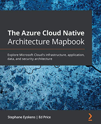 The Azure Cloud Native Architecture Mapbook: Explore Microsoft Cloud's infrastructure, application, data, and security architecture by [Stephane Eyskens, Ed Price]