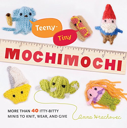 Teeny-Tiny Mochimochi: More Than 40 Itty-Bitty Minis to Knit, Wear, and Give