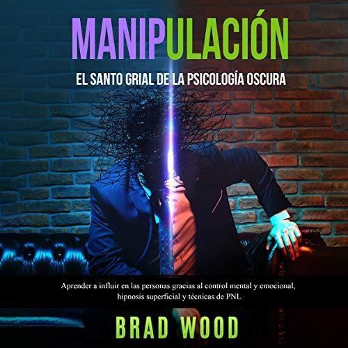 Manipulación: El santo grial de la Psicología Oscura [Manipulation: The Holy Grail of Dark Psychology] Audiobook By Brad Wood cover art