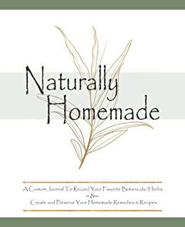 Naturally Homemade A Custom Journal To Record Your Favorite Botanicals/Herbs & Create And Preserve Your Homemade Remedies...