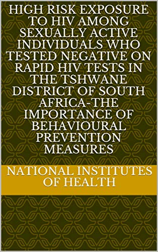 High risk exposure to HIV among sexually active individuals who tested negative on rapid HIV Tests in the Tshwane District of South Africa-The importance ... prevention measures (English Edition)