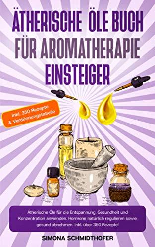 Ätherische Öle Buch für Aromatherapie Einsteiger: Ätherische Öle für die Entspannung, Gesundheit und Konzentration anwenden. Hormone natürlich regulieren sowie gesund abnehmen. Inkl. über 350 Rezepte!