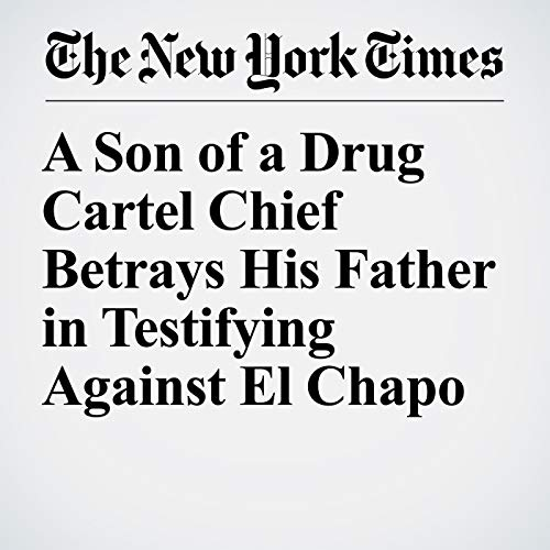 『A Son of a Drug Cartel Chief Betrays His Father in Testifying Against El Chapo』のカバーアート
