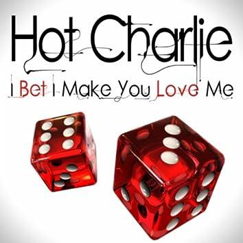 I Bet I Make You Love Me