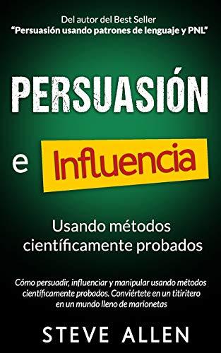 Persuasión, influencia y manipulación usando la psicología humana y el sentido común: Cómo persuadir, influenciar y manipular usando métodos ... (Indispensables de comunicación y persuasión)