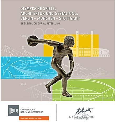 Olympische Spiele: Architektur und Gestaltung. Berlin - München - Stuttgart: Begleitbuch zur Ausstellung (Sonderveröffentlichungen des Landesarchivs Baden-Württemberg)