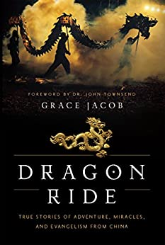 Dragon Ride: True Stories of Adventure, Miracles, and Evangelism from China by [Grace Jacob, Dr. John Townsend]