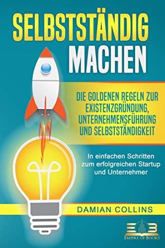 SELBSTSTÄNDIG MACHEN: Die goldenen Regeln zur Existenzgründung, Unternehmensführung und Selbstständigkeit - In einfachen Schritten zum erfolgreichen Startup und Unternehmer