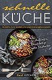 Schnelle Küche: Rezepte zum einfachen Kochen für Anfänger, Berufstätige oder Studenten
