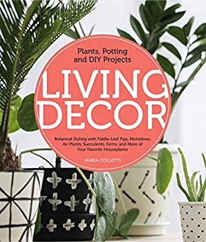 Living Decor  Plants Potting and DIY Projects - Botanical Styling with Fiddle-Leaf Figs Monsteras Air Plants Succulents Ferns and More of Your Favorite Houseplants