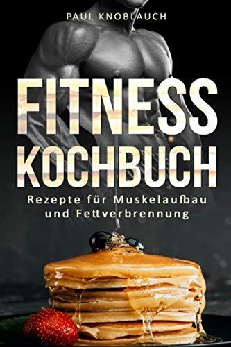 Fitness Kochbuch: Fitness Rezepte für Muskelaufbau und Fettverbrennung