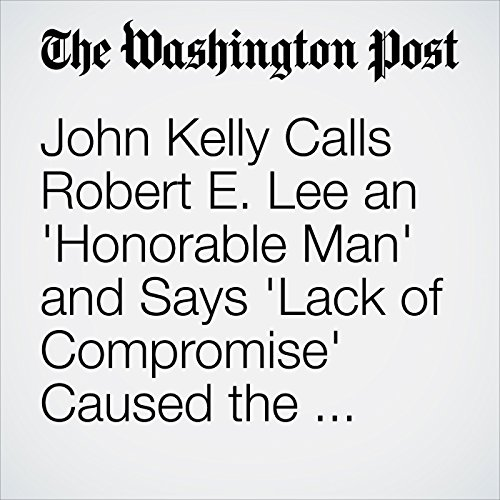 John Kelly Calls Robert E. Lee an 'Honorable Man' and Says 'Lack of Compromise' Caused the Civil War copertina