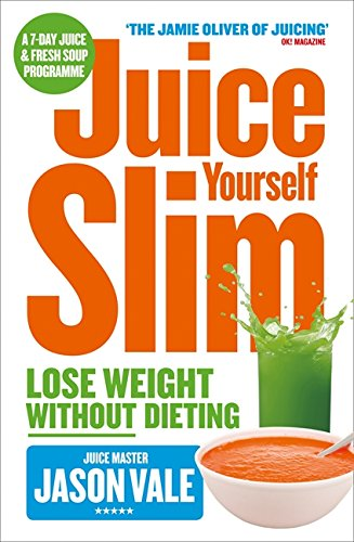 Juice Yourself Slim: Lose Weight Without Dieting: The Healthy Way to Lose...
