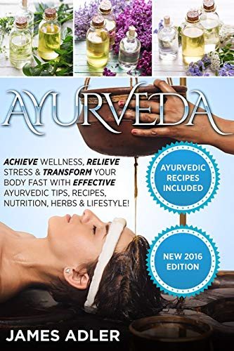 Ayurveda: Achieve Wellness, Relieve Stress & Transform Your Body Fast with Effective Ayurvedic Tips, Recipes, Nutrition, Herbs & Lifestyle! (Ayurveda, Ayurvedic Recipes, Yoga)