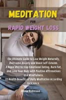 Meditation for Rapid Weight Loss: The Ultimate Guide to Lose Weight Naturally, Overcome Anxiety and Boost Self-Esteem. A Rapid Way to Stop Emotional Eating, Burn Fat, and Love Your Body with Positive Affirmations and Mindfulness. 11 Health Benefits of Daily Meditation According to Science.