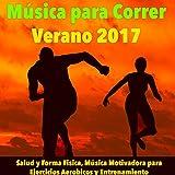 Música para Correr, Verano 2017 - Salud y Forma Fisica, Música Motivadora para Ejercicios Aerobicos y Entrenamiento