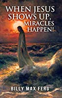 When Jesus Shows Up, Miracles Happen!