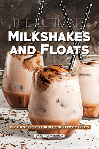 The Ultimate Milkshakes and Floats: Decadent Recipes for Delicious Frosty Treats