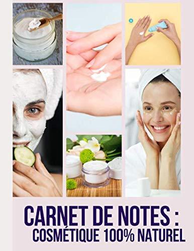 Carnet de notes : cosmétique 100% naturel: Notez toutes vos rcettes de produits de beauté faits maison, de lessive naturelle, de shampoing bio, de crème organique, produits de beauté DIY