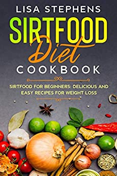 Sirtfood Diet Cookbook: Sirtfood for Beginners: Delicious and Easy Recipes for Weight Loss by [Lisa Stephens]