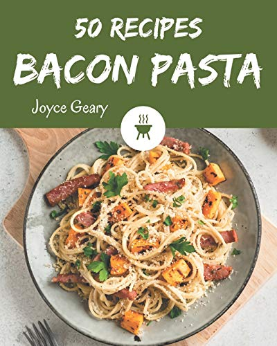 50 Bacon Pasta Recipes: A Bacon Pasta Cookbook for All Generation