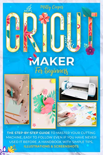 CRICUT MAKER FOR BEGINNERS: The Step-by-Step Guide to Master Your Cutting Machine, Easy to Follow Even if You Have Never Used it Before. A Handbook With Simple Tips, Illustrations & Screenshots