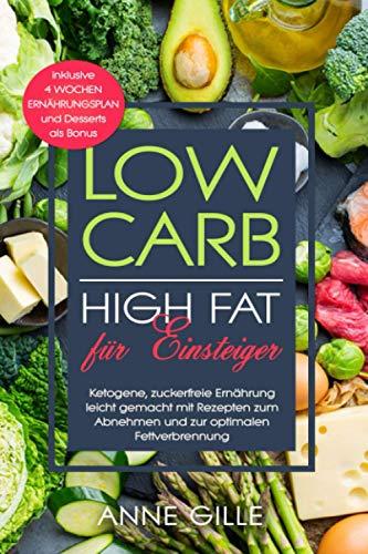 Low Carb High Fat für Einsteiger: Ketogene, zuckerfreie Ernährung leicht gemacht mit Rezepten zum Abnehmen und zur optimalen Fettverbrennung inklusive 4 Wochen Ernährungsplan und Desserts als Bonus