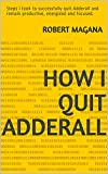 How I quit Adderall: Steps I took to successfully quit Adderall and remain productive, energized and focused. (English Edition)