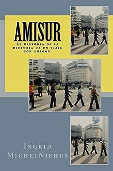 Amisur: La historia de la historia de un viaje con amigos. de [Ingrid Michel Niehus]