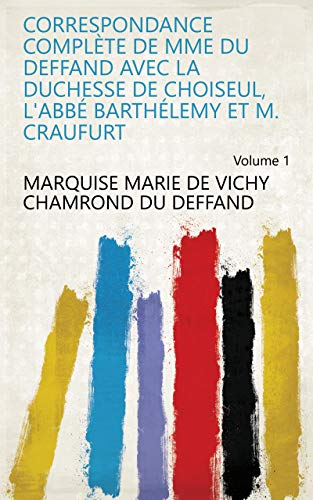 Correspondance complète de Mme Du Deffand avec la Duchesse de Choiseul, l'Abbé Barthélemy et M. Craufurt Volume 1 (French Edition)