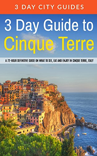3 Day Guide to Cinque Terre: A 72-hour Definitive Guide on What to See, Eat and Enjoy in Cinque Terre, Italy: Volume 18 [Lingua Inglese]