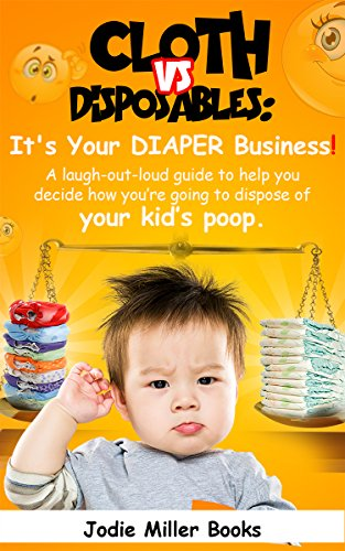 Cloth Vs. Disposables: It's Your Diaper Business!: A laugh-out-loud guide to help you decide how you're going to dispose of your kid's poop