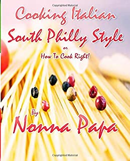 Cooking Italian - South Philly Style: Or How to Cook Right