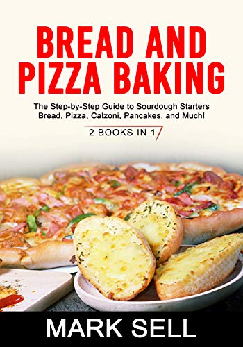 BREAD AND PIZZA BAKING: The Step-by-Step Guide to Sourdough Starters Bread, Pizza, Calzoni, Pancakes, and Much! 2 BOOKS IN 1 by [Mark Sell]