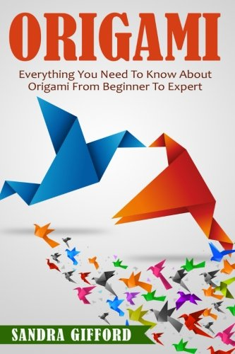 Origami: Everything You Need to Know About Origami from Beginner to Expert is