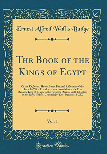 The Book of the Kings of Egypt, Vol. 1: Or the Ka, Nebti, Horus, Suten Bat, and Rä Names of the Pharaohs With Transliterations From Menes, the First ... on the Royal Names, Chronology, Etc;; Dynast