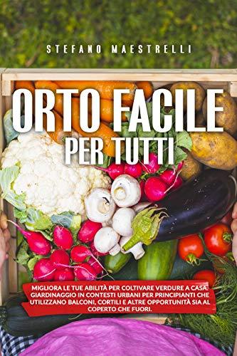 Orto Facile per Tutti: Migliora le tue abilità per coltivare verdure a casa. Orto in contesti urbani per principianti che utilizzano balconi, cortili e altre opportunità sia al coperto che fuo