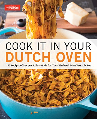 Cook It in Your Dutch Oven: 150 Foolproof Recipes Tailor-Made for Your Kitchen\'s Most Versatile Pot