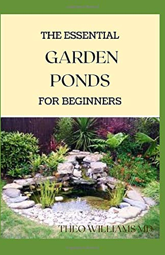 THE ESSENTIAL GARDEN PONDS FOR BEGINNERS: Everything You Need to Know to Start and Sustain a Promising Garden pond