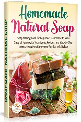 Homemade Natural Soap: Soap Making Book for Beginners. Learn How to Make Soap at Home with Techniques, Recipes, and Step-by-Step Instructions Plus Homemade Antibacterial Wipes (English Edition)