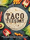 Taco Tuesday: More Than 100 Recipes for Appetizers, Meals, Sides and Sweets. Treat Every Day like...