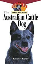 The Australian Cattle Dog: An Owner's Guide to a Happy Healthy Pet (Your Happy Healthy Pet)