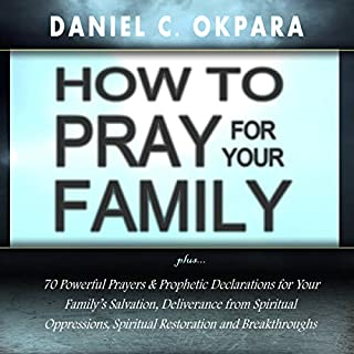 How to Pray for Your Family     70 Powerful Prayers to Bring Salvation, Deliverance, Healing, Total Restoration and Breakthroughs to Your Family              By:                                                                                                                                 Daniel C. Okpara                               Narrated by:                                                                                                                                 Winston Douglas                      Length: 1 hr and 3 mins     8 ratings     Overall 4.9
